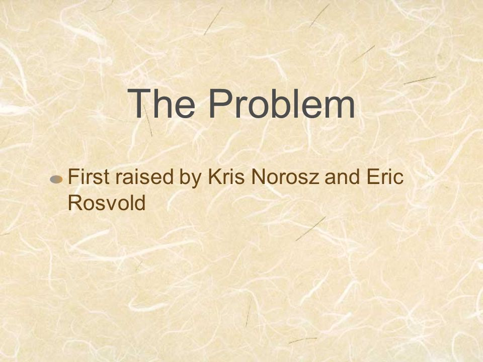 The Problem First raised by Kris Norosz and Eric Rosvold