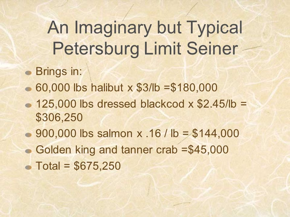 An Imaginary but Typical Petersburg Limit Seiner Brings in: 60,000 lbs halibut x $3/lb =$180,000 125,000 lbs dressed blackcod x $2.45/lb = $306,250 900,000 lbs salmon x.16 / lb = $144,000 Golden king and tanner crab =$45,000 Total = $675,250