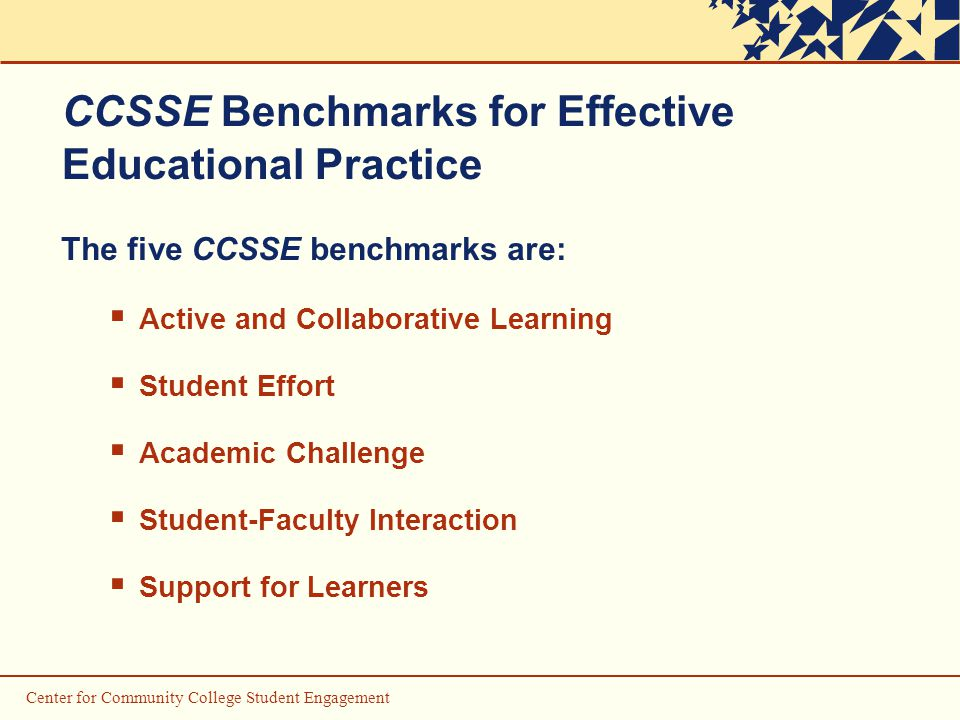 Center for Community College Student Engagement CCSSE Benchmarks for Effective Educational Practice The five CCSSE benchmarks are:  Active and Collaborative Learning  Student Effort  Academic Challenge  Student-Faculty Interaction  Support for Learners