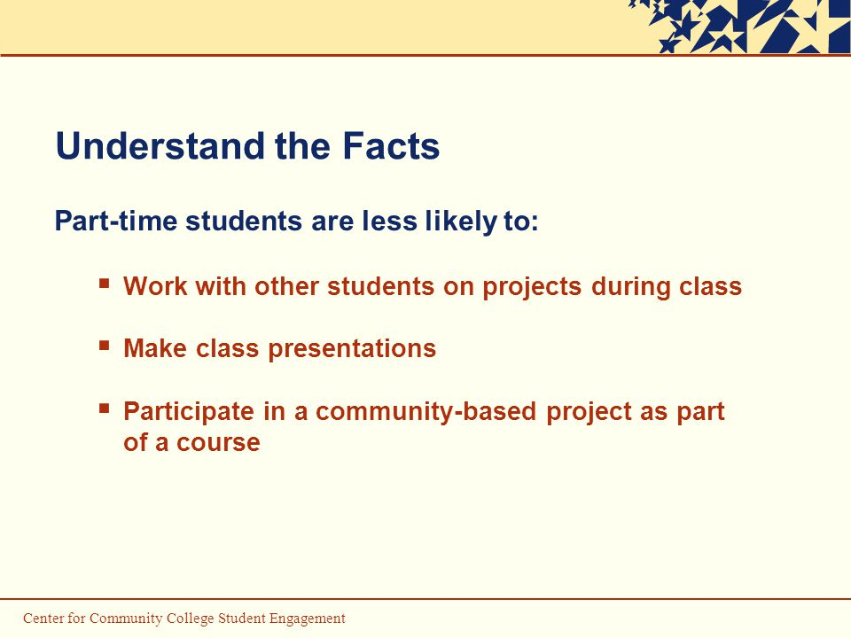 Center for Community College Student Engagement Understand the Facts Part-time students are less likely to:  Work with other students on projects during class  Make class presentations  Participate in a community-based project as part of a course