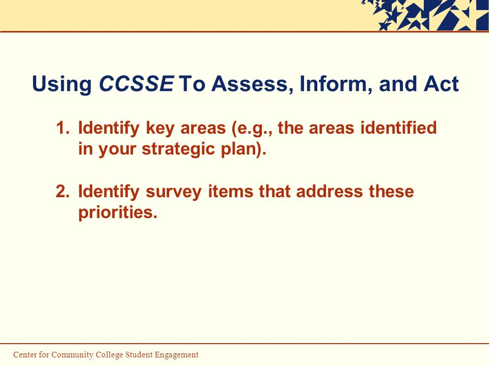 Center for Community College Student Engagement Using CCSSE To Assess, Inform, and Act 1.Identify key areas (e.g., the areas identified in your strategic plan).