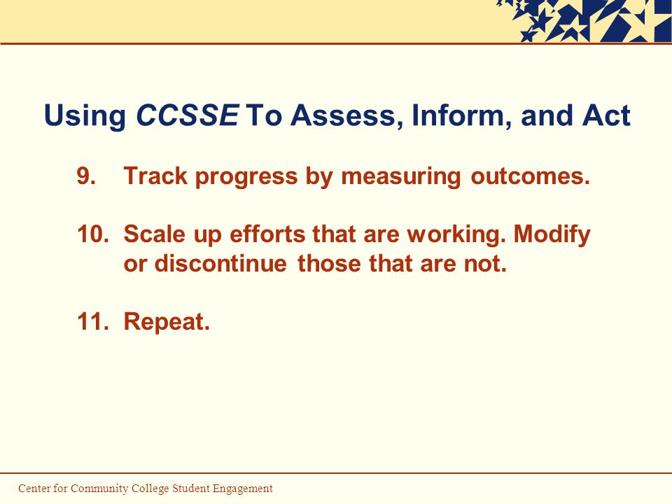 Center for Community College Student Engagement Using CCSSE To Assess, Inform, and Act 9.Track progress by measuring outcomes.