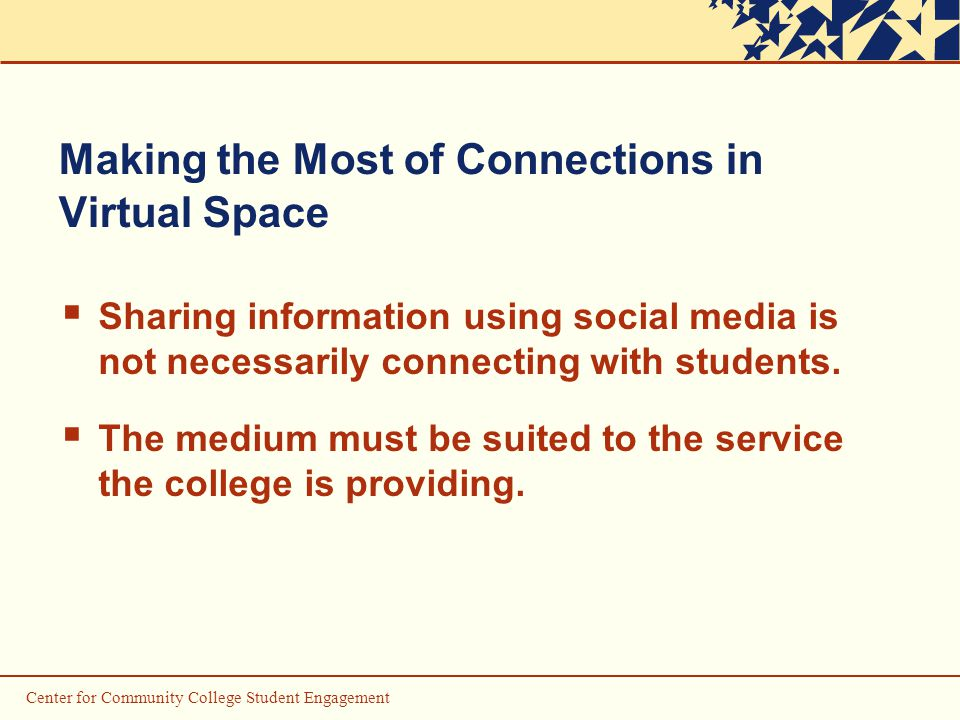 Center for Community College Student Engagement Making the Most of Connections in Virtual Space  Sharing information using social media is not necessarily connecting with students.