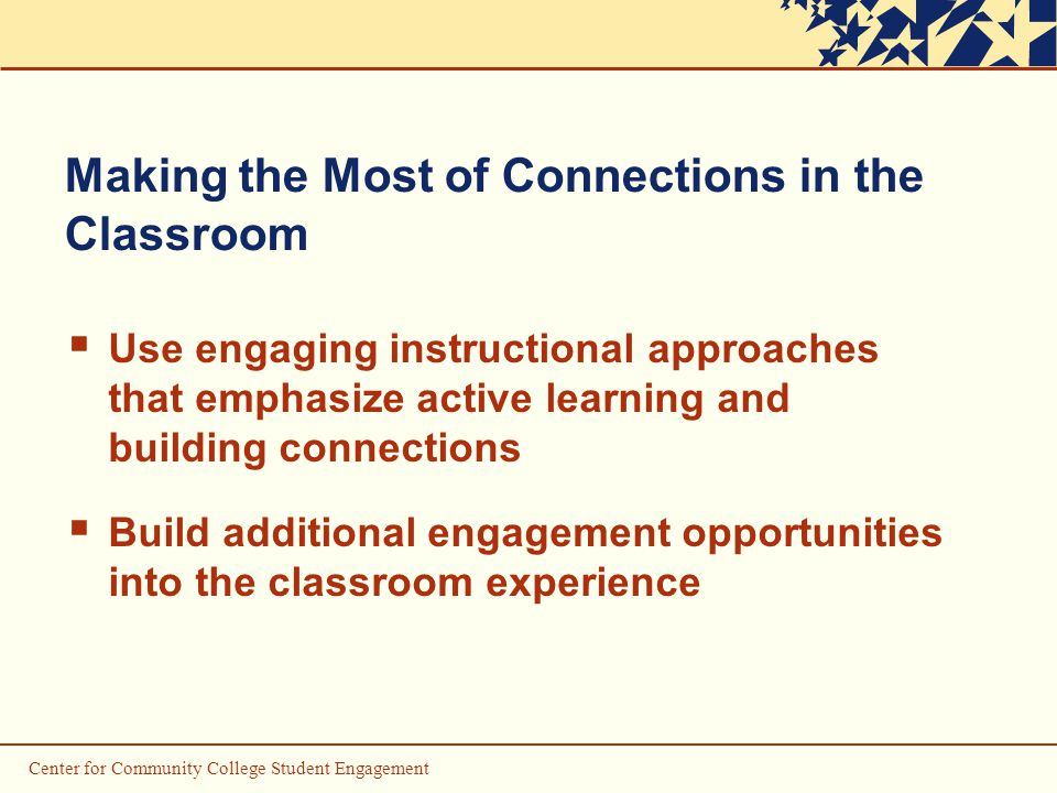 Center for Community College Student Engagement Making the Most of Connections in the Classroom  Use engaging instructional approaches that emphasize active learning and building connections  Build additional engagement opportunities into the classroom experience