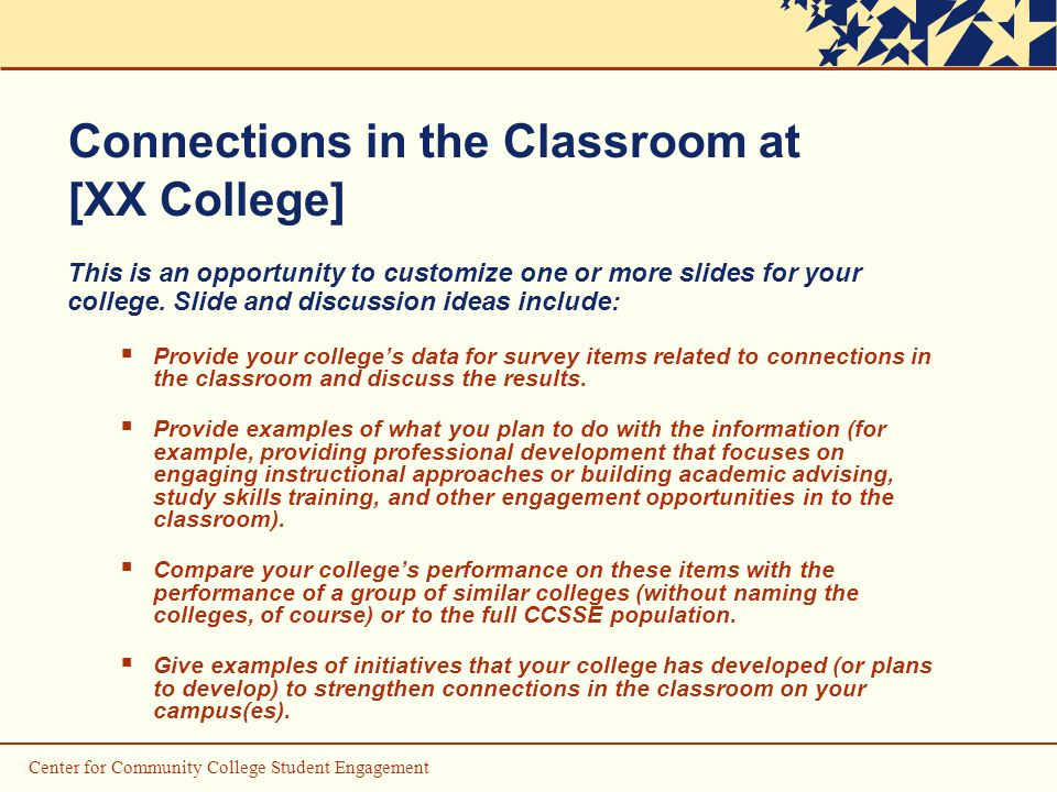 Center for Community College Student Engagement Connections in the Classroom at [XX College] This is an opportunity to customize one or more slides for your college.