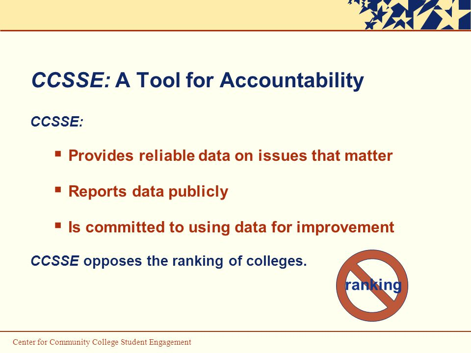 CCSSE: A Tool for Accountability CCSSE:  Provides reliable data on issues that matter  Reports data publicly  Is committed to using data for improvement CCSSE opposes the ranking of colleges.