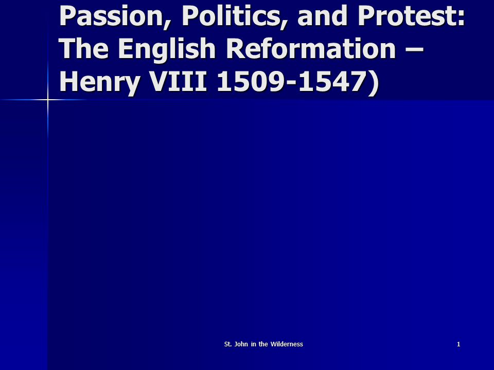 St. John in the Wilderness1 Passion, Politics, and Protest: The English Reformation – Henry VIII 1509-1547)