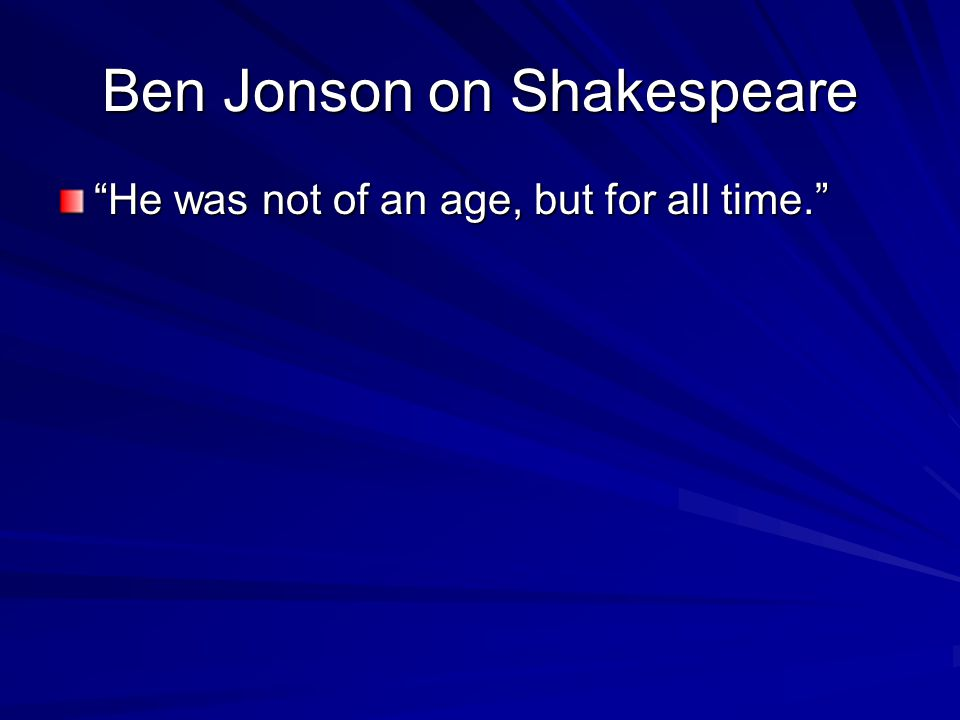 Ben Jonson on Shakespeare He was not of an age, but for all time.