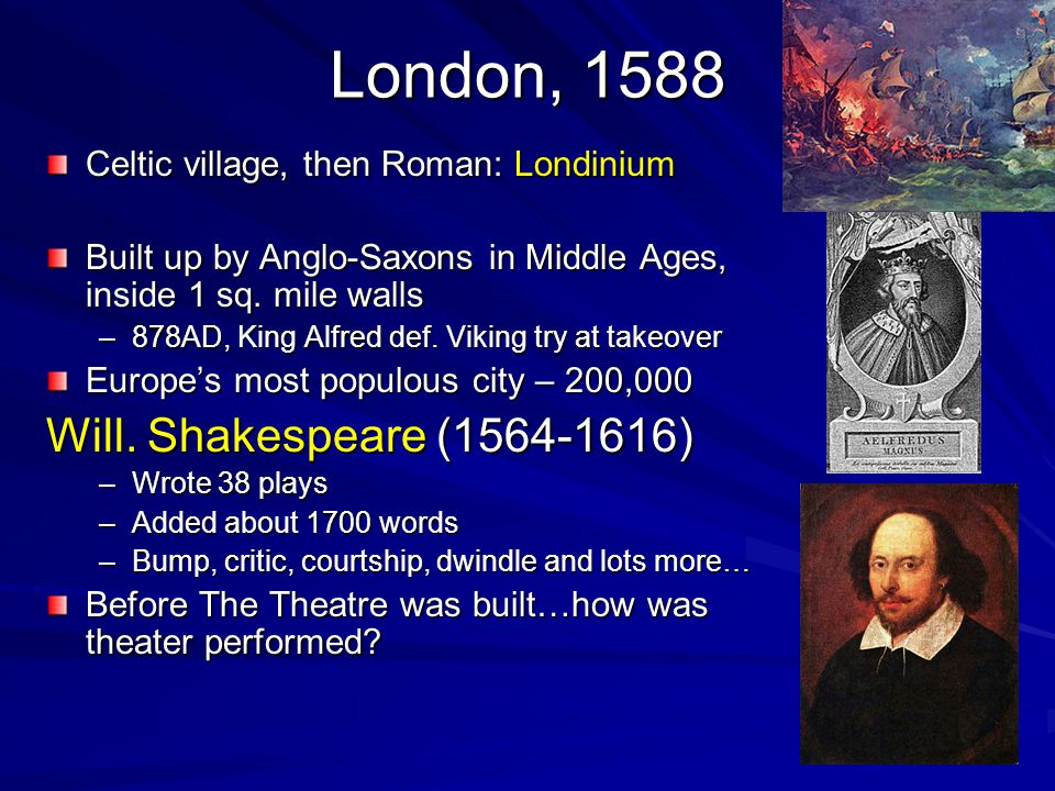 London, 1588 Celtic village, then Roman: Londinium Built up by Anglo-Saxons in Middle Ages, inside 1 sq. mile walls –878AD, King Alfred def. Viking tr