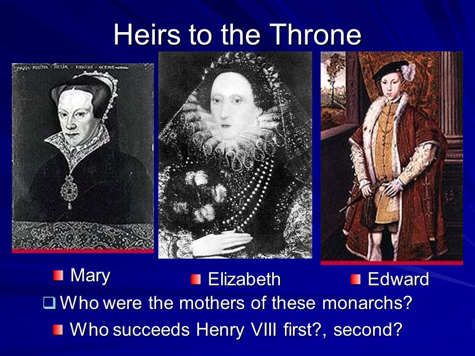 Heirs to the Throne  Who were the mothers of these monarchs? Who succeeds Henry VIII first?, second? Mary ElizabethEdward