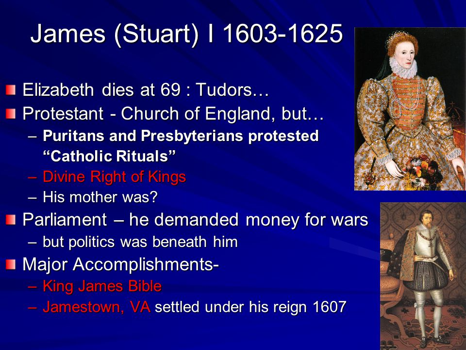 """James (Stuart) I 1603-1625 Elizabeth dies at 69 : Tudors… Protestant - Church of England, but… –Puritans and Presbyterians protested """"Catholic Rituals"""