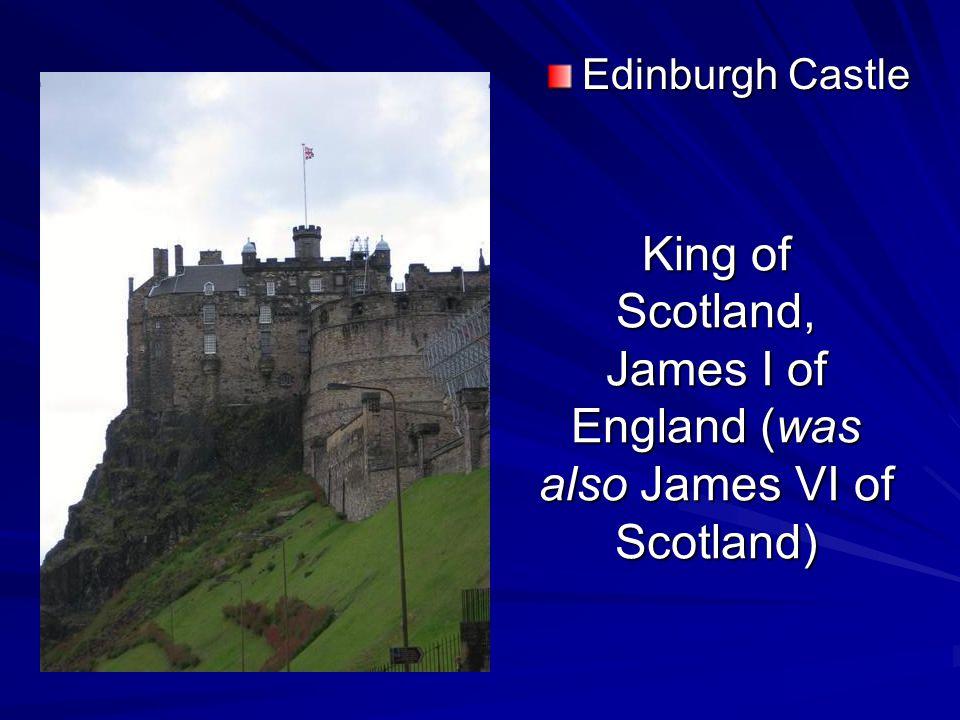 King of Scotland, James I of England (was also James VI of Scotland) Edinburgh Castle