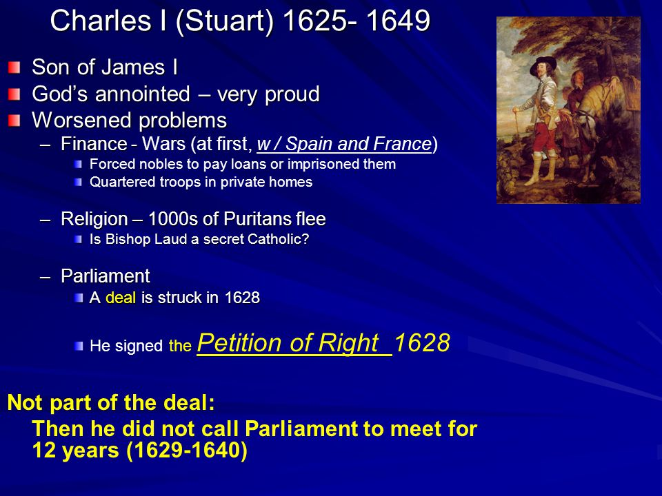 Charles I (Stuart) 1625- 1649 Son of James I God's annointed – very proud Worsened problems –Finance - –Finance - Wars (at first, w / Spain and France) Forced nobles to pay loans or imprisoned them Quartered troops in private homes –Religion – 1000s of Puritans flee Is Bishop Laud a secret Catholic.