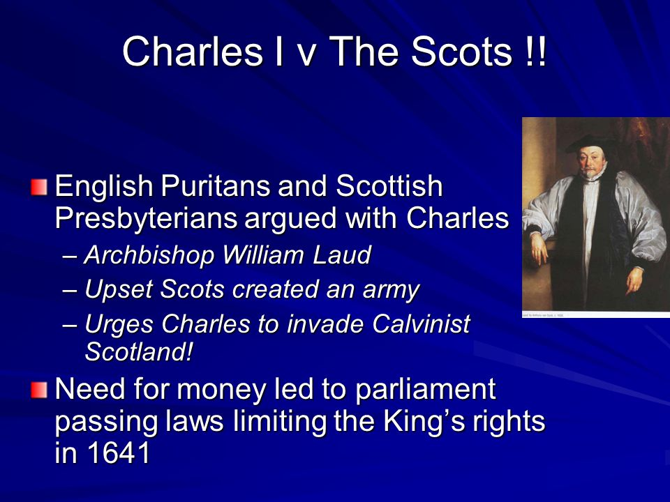English Puritans and Scottish Presbyterians argued with Charles –Archbishop William Laud –Upset Scots created an army –Urges Charles to invade Calvini