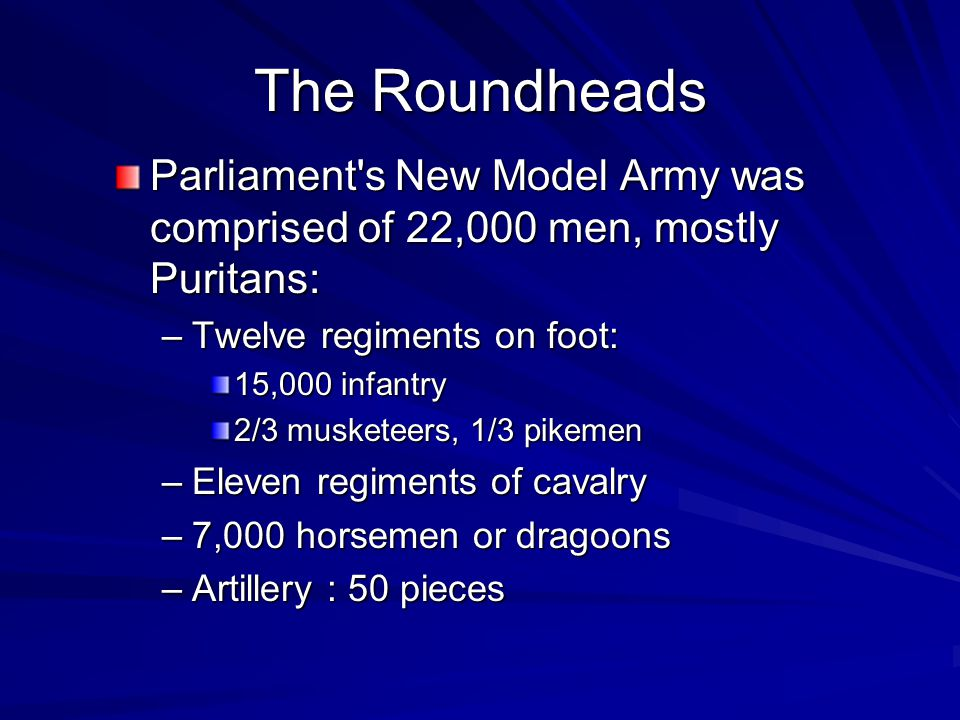 The Roundheads Parliament s New Model Army was comprised of 22,000 men, mostly Puritans: –Twelve regiments on foot: 15,000 infantry 2/3 musketeers, 1/3 pikemen –Eleven regiments of cavalry –7,000 horsemen or dragoons –Artillery : 50 pieces