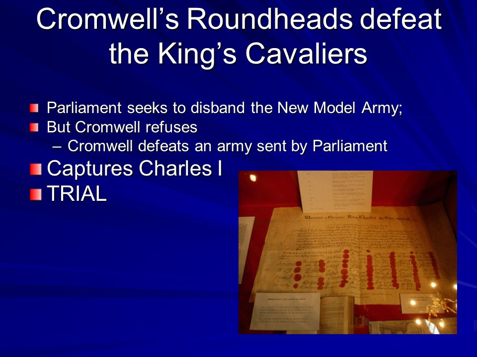 Cromwell's Roundheads defeat the King's Cavaliers Parliament seeks to disband the New Model Army; But Cromwell refuses –Cromwell defeats an army sent by Parliament Captures Charles I TRIAL