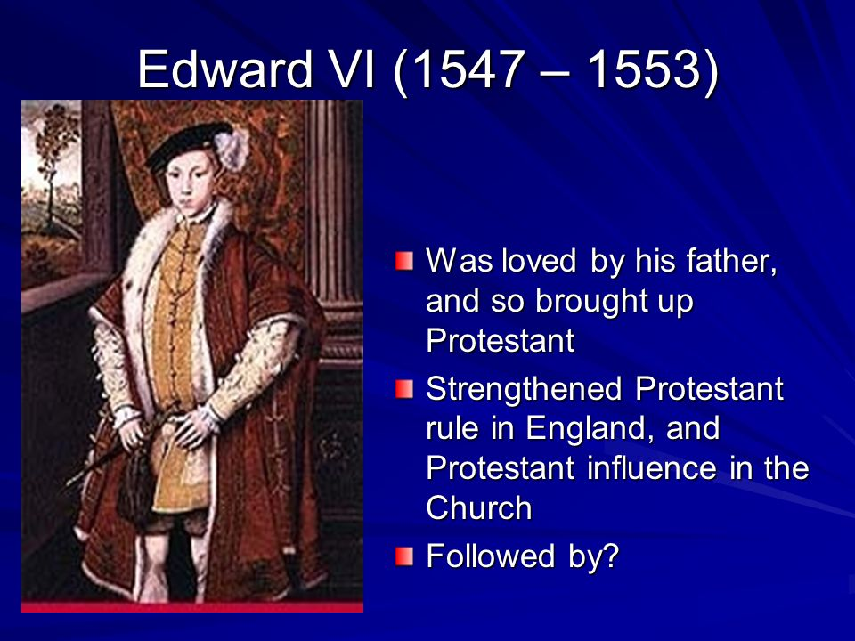 Edward VI (1547 – 1553) Was loved by his father, and so brought up Protestant Strengthened Protestant rule in England, and Protestant influence in the Church Followed by