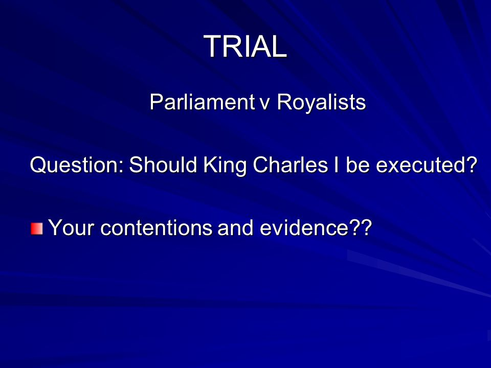 TRIAL Parliament v Royalists Question: Should King Charles I be executed? Your contentions and evidence??