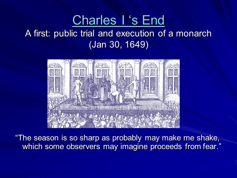 Charles I 's End Charles I 's End A first: public trial and execution of a monarch (Jan 30, 1649) Charles I 's End The season is so sharp as probably may make me shake, which some observers may imagine proceeds from fear.