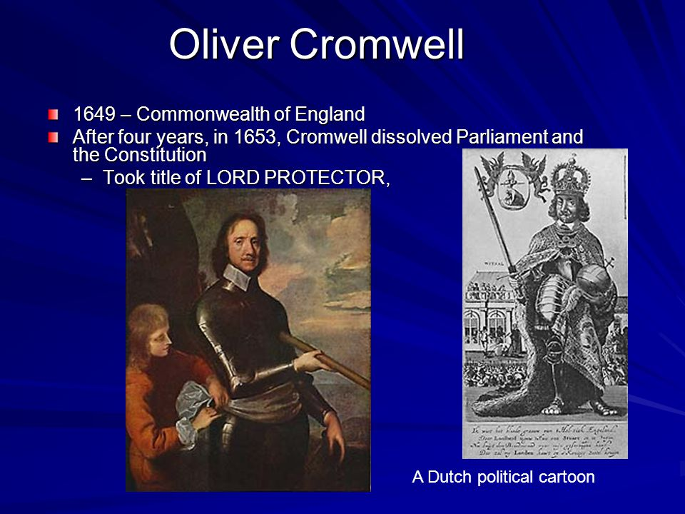 Oliver Cromwell 1649 – Commonwealth of England After four years, in 1653, Cromwell dissolved Parliament and the Constitution –Took title of LORD PROTE