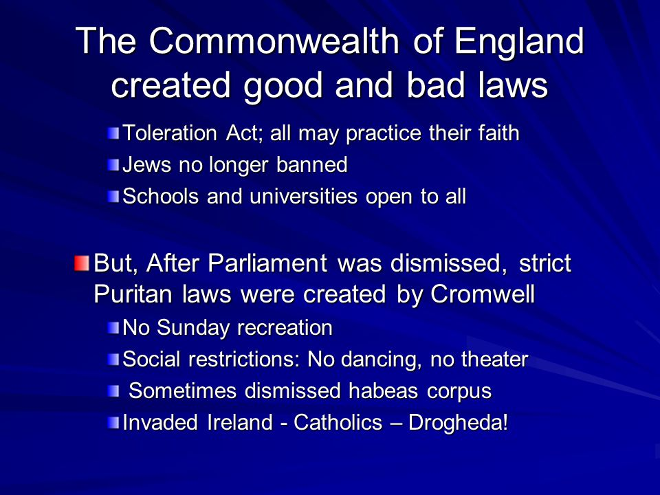 The Commonwealth of England created good and bad laws Toleration Act; all may practice their faith Jews no longer banned Schools and universities open to all But, After Parliament was dismissed, strict Puritan laws were created by Cromwell No Sunday recreation Social restrictions: No dancing, no theater Sometimes dismissed habeas corpus Sometimes dismissed habeas corpus Invaded Ireland - Catholics – Drogheda!