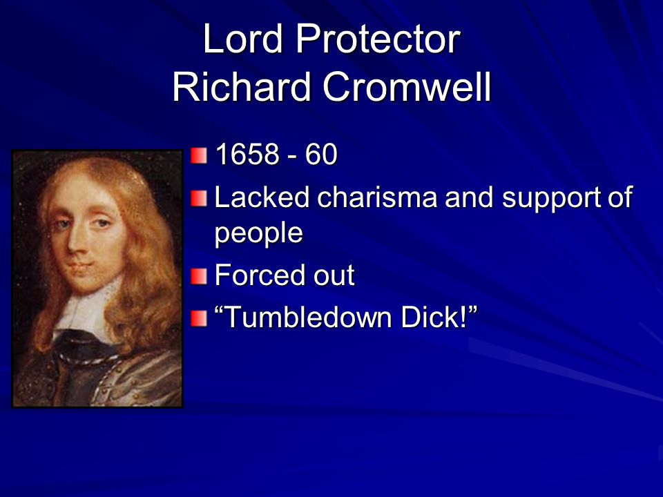 """Lord Protector Richard Cromwell 1658 - 60 Lacked charisma and support of people Forced out """"Tumbledown Dick!"""""""