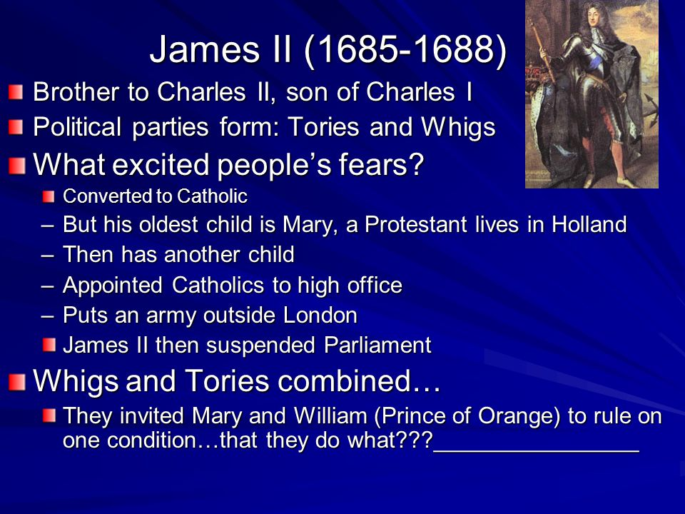 James II (1685-1688) Brother to Charles II, son of Charles I Political parties form: Tories and Whigs What excited people's fears? Converted to Cathol