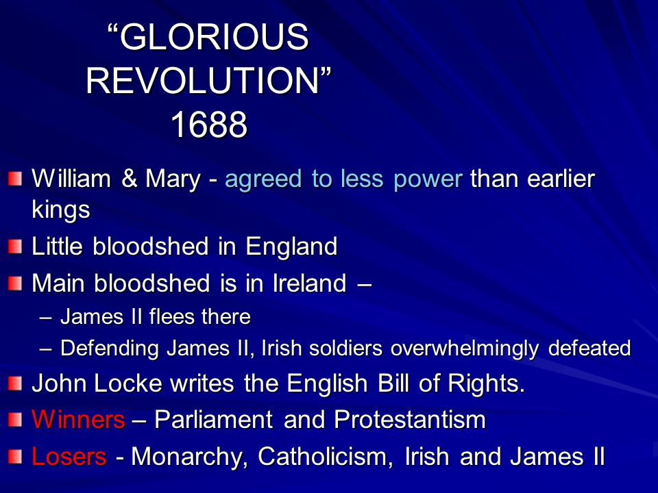 GLORIOUS REVOLUTION 1688 William & Mary - agreed to less power than earlier kings Little bloodshed in England Main bloodshed is in Ireland – –James II flees there –Defending James II, Irish soldiers overwhelmingly defeated John Locke writes the English Bill of Rights.