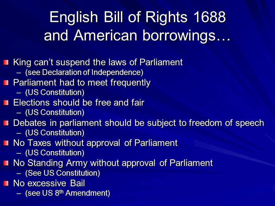 English Bill of Rights 1688 and American borrowings… King can't suspend the laws of Parliament –(see Declaration of Independence) Parliament had to me