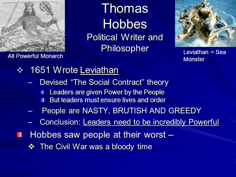 Thomas Hobbes Political Writer and Philosopher  1651 Wrote Leviathan –Devised The Social Contract theory Leaders are given Power by the People But leaders must ensure lives and order – People are NASTY, BRUTISH AND GREEDY –Conclusion: Leaders need to be incredibly Powerful Hobbes saw people at their worst –  The Civil War was a bloody time All Powerful Monarch Leviathan = Sea Monster