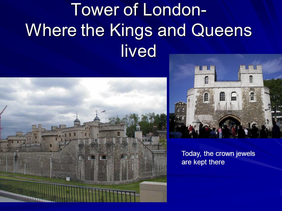 Tower of London- Where the Kings and Queens lived Today, the crown jewels are kept there