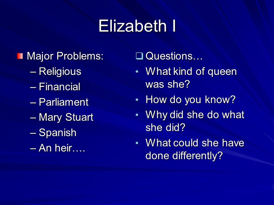 Elizabeth I Major Problems: –Religious –Financial –Parliament –Mary Stuart –Spanish –An heir….