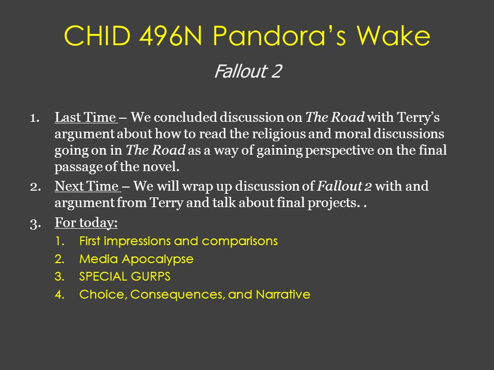 CHID 496N Pandora's Wake Fallout 2 1.Last Time – We concluded discussion on The Road with Terry's argument about how to read the religious and moral discussions going on in The Road as a way of gaining perspective on the final passage of the novel.