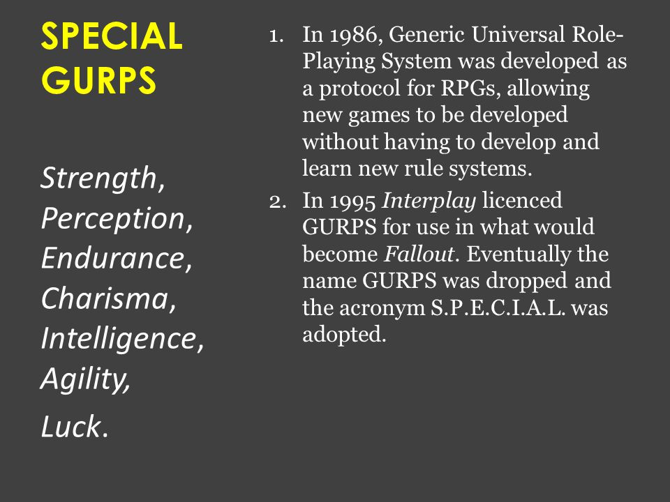 SPECIAL GURPS 1.In 1986, Generic Universal Role- Playing System was developed as a protocol for RPGs, allowing new games to be developed without having to develop and learn new rule systems.