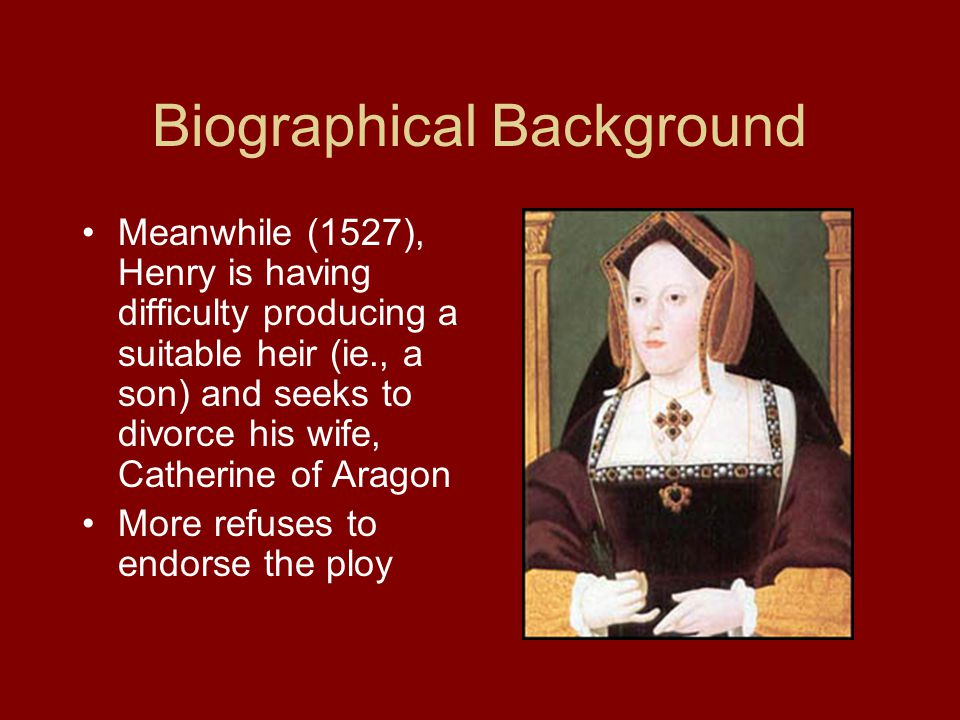 Biographical Background Meanwhile (1527), Henry is having difficulty producing a suitable heir (ie., a son) and seeks to divorce his wife, Catherine of Aragon More refuses to endorse the ploy