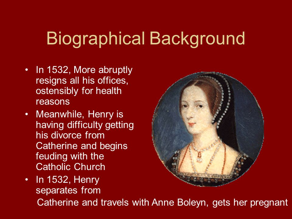 Biographical Background In 1532, More abruptly resigns all his offices, ostensibly for health reasons Meanwhile, Henry is having difficulty getting his divorce from Catherine and begins feuding with the Catholic Church In 1532, Henry separates from Catherine and travels with Anne Boleyn, gets her pregnant