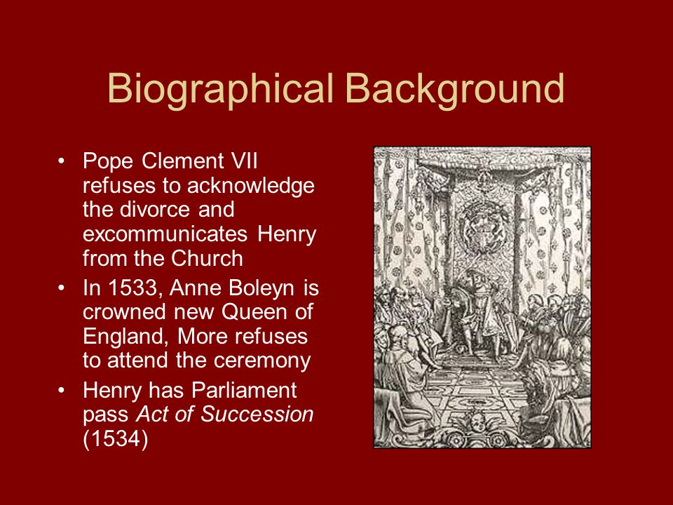 Biographical Background Pope Clement VII refuses to acknowledge the divorce and excommunicates Henry from the Church In 1533, Anne Boleyn is crowned new Queen of England, More refuses to attend the ceremony Henry has Parliament pass Act of Succession (1534)