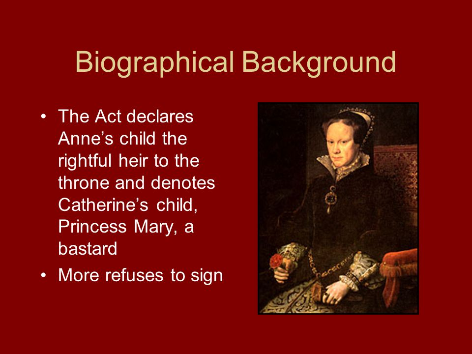 Biographical Background The Act declares Anne's child the rightful heir to the throne and denotes Catherine's child, Princess Mary, a bastard More refuses to sign