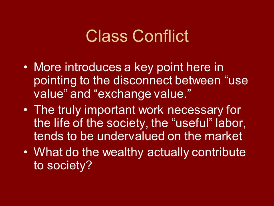 Class Conflict More introduces a key point here in pointing to the disconnect between use value and exchange value. The truly important work necessary for the life of the society, the useful labor, tends to be undervalued on the market What do the wealthy actually contribute to society?