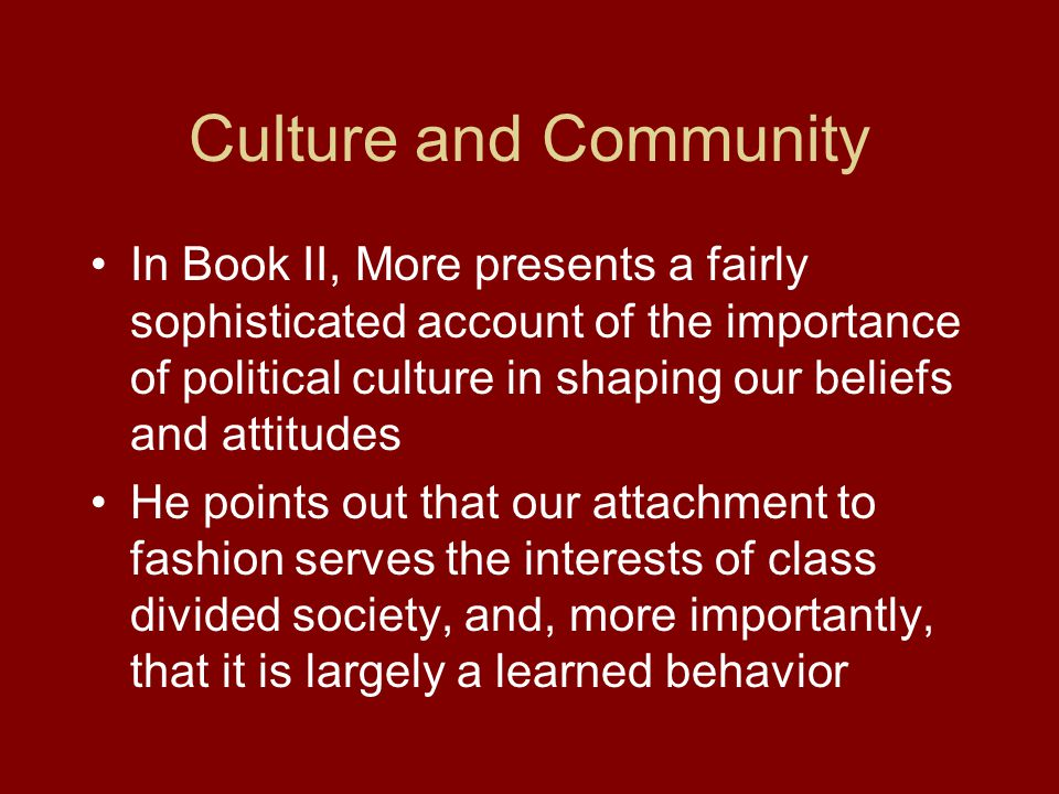 Culture and Community In Book II, More presents a fairly sophisticated account of the importance of political culture in shaping our beliefs and attitudes He points out that our attachment to fashion serves the interests of class divided society, and, more importantly, that it is largely a learned behavior