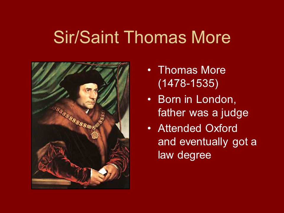 Sir/Saint Thomas More Thomas More (1478-1535) Born in London, father was a judge Attended Oxford and eventually got a law degree