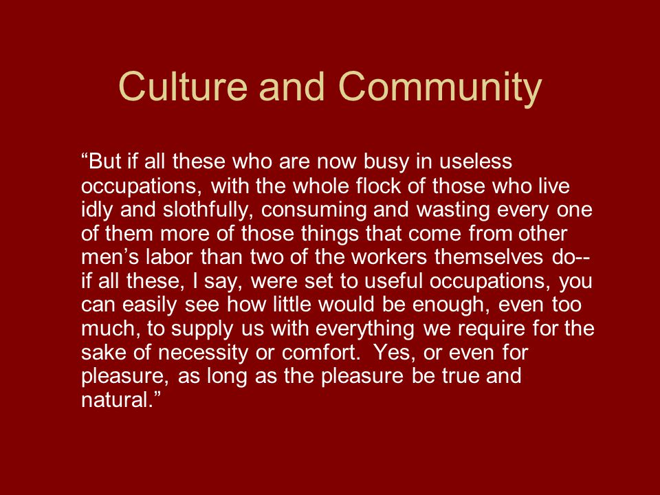 Culture and Community But if all these who are now busy in useless occupations, with the whole flock of those who live idly and slothfully, consuming and wasting every one of them more of those things that come from other men's labor than two of the workers themselves do-- if all these, I say, were set to useful occupations, you can easily see how little would be enough, even too much, to supply us with everything we require for the sake of necessity or comfort.
