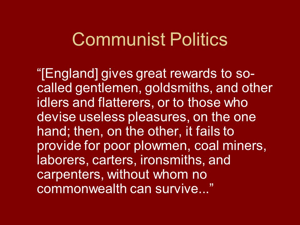 Communist Politics [England] gives great rewards to so- called gentlemen, goldsmiths, and other idlers and flatterers, or to those who devise useless pleasures, on the one hand; then, on the other, it fails to provide for poor plowmen, coal miners, laborers, carters, ironsmiths, and carpenters, without whom no commonwealth can survive...