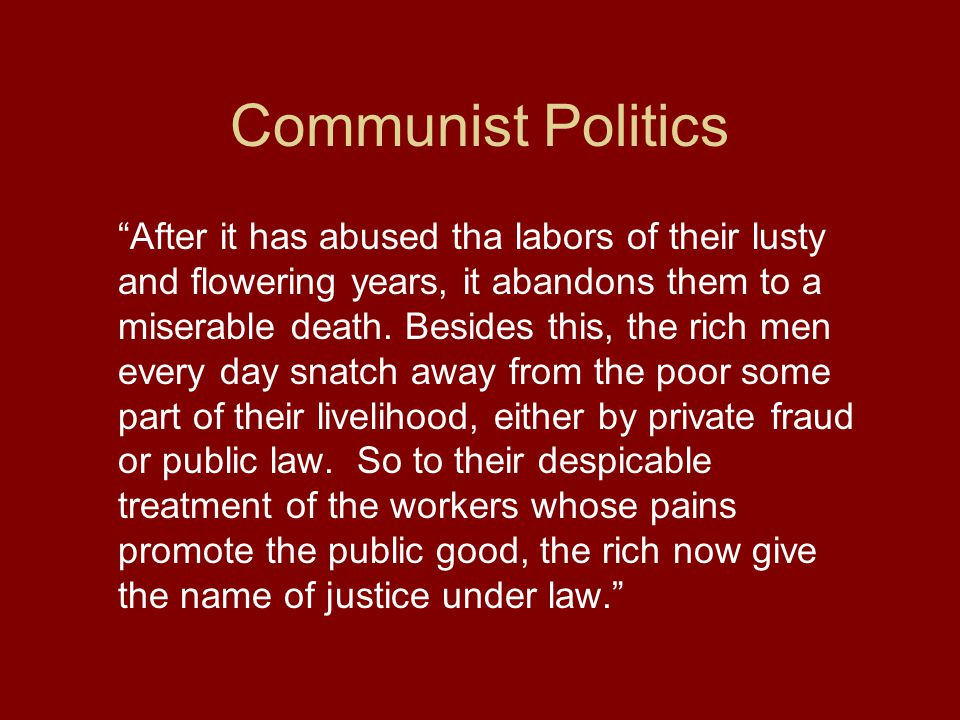 Communist Politics After it has abused tha labors of their lusty and flowering years, it abandons them to a miserable death.