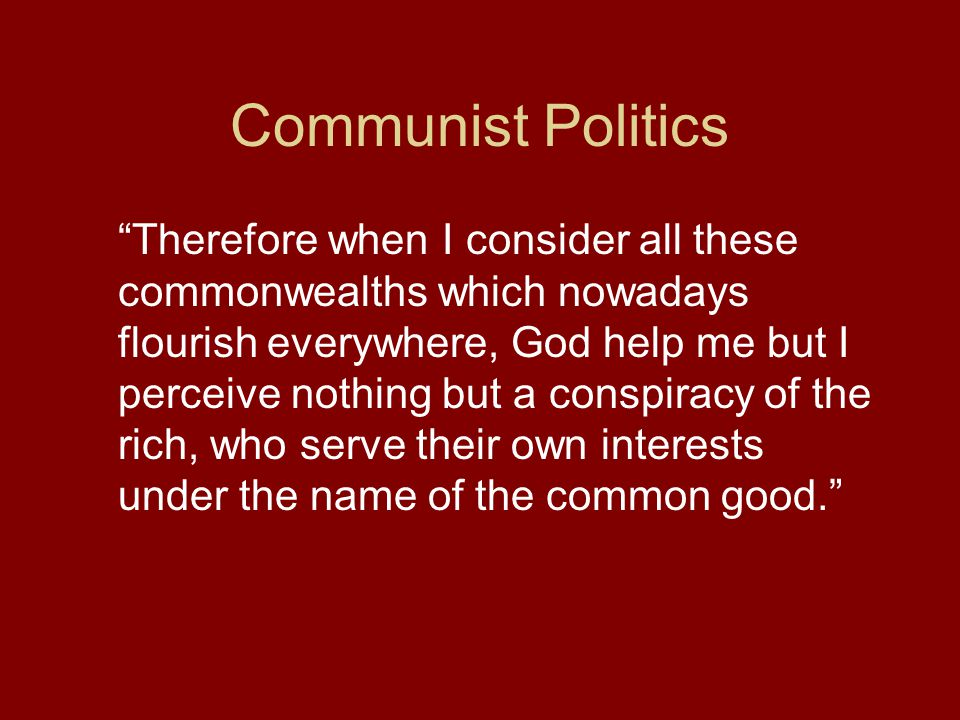 Communist Politics Therefore when I consider all these commonwealths which nowadays flourish everywhere, God help me but I perceive nothing but a conspiracy of the rich, who serve their own interests under the name of the common good.