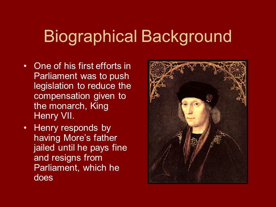 Biographical Background One of his first efforts in Parliament was to push legislation to reduce the compensation given to the monarch, King Henry VII.
