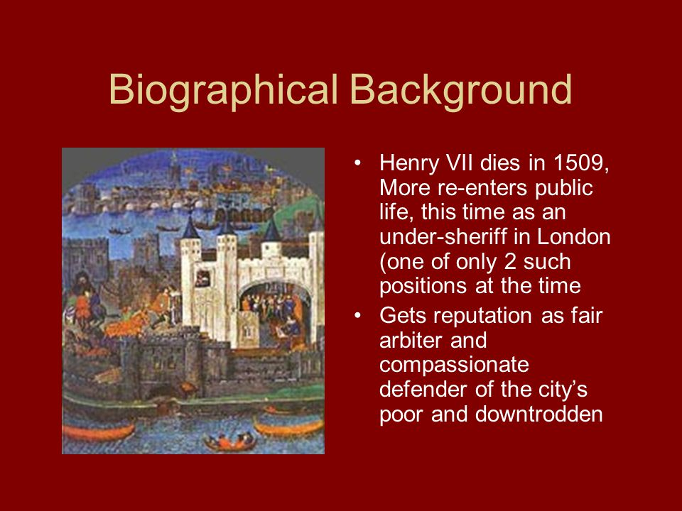 Biographical Background Henry VII dies in 1509, More re-enters public life, this time as an under-sheriff in London (one of only 2 such positions at the time Gets reputation as fair arbiter and compassionate defender of the city's poor and downtrodden