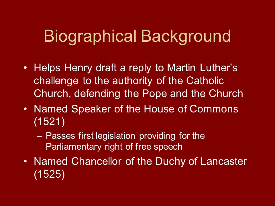 Biographical Background Helps Henry draft a reply to Martin Luther's challenge to the authority of the Catholic Church, defending the Pope and the Church Named Speaker of the House of Commons (1521) –Passes first legislation providing for the Parliamentary right of free speech Named Chancellor of the Duchy of Lancaster (1525)