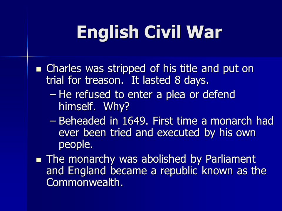 English Civil War Charles was stripped of his title and put on trial for treason.