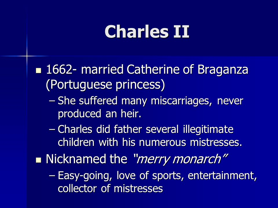 Charles II 1662- married Catherine of Braganza (Portuguese princess) 1662- married Catherine of Braganza (Portuguese princess) –She suffered many miscarriages, never produced an heir.